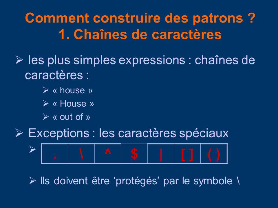 Comment construire des patrons ? 1. Chaînes de caractères les plus simples expressions : chaînes de caractères : « house » « House » « out of » Except