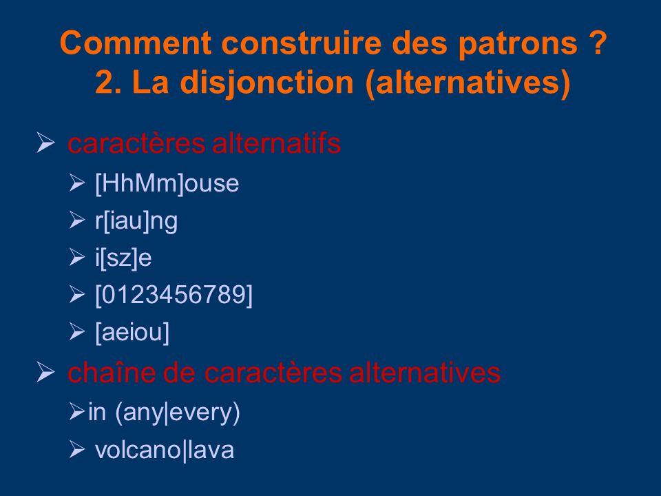 Comment construire des patrons ? 2. La disjonction (alternatives) caractères alternatifs [HhMm]ouse r[iau]ng i[sz]e [0123456789] [aeiou] chaîne de car
