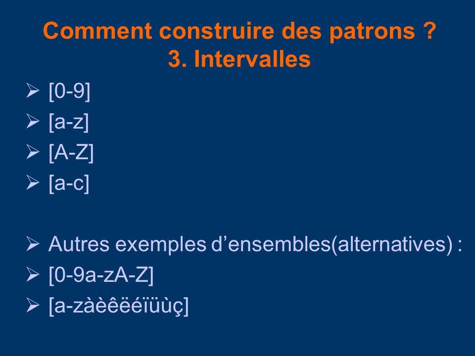 Comment construire des patrons ? 3. Intervalles [0-9] [a-z] [A-Z] [a-c] Autres exemples densembles(alternatives) : [0-9a-zA-Z] [a-zàèêëéïüùç]