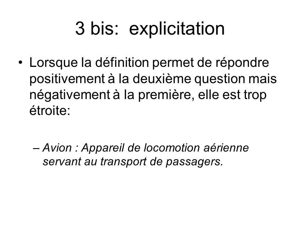3 bis: explicitation Lorsque la définition permet de répondre positivement à la deuxième question mais négativement à la première, elle est trop étroite: –Avion : Appareil de locomotion aérienne servant au transport de passagers.