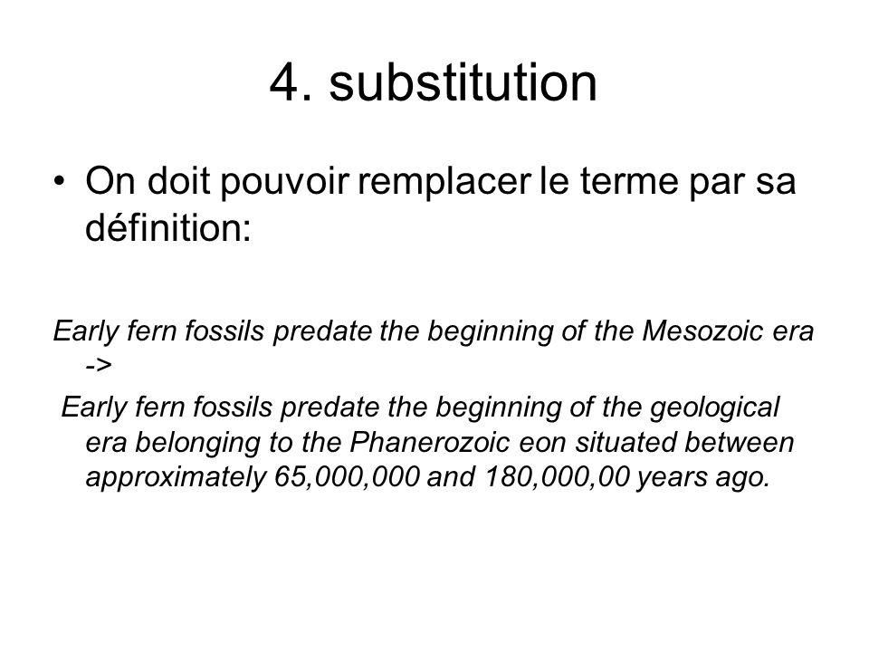 4. substitution On doit pouvoir remplacer le terme par sa définition: Early fern fossils predate the beginning of the Mesozoic era -> Early fern fossi