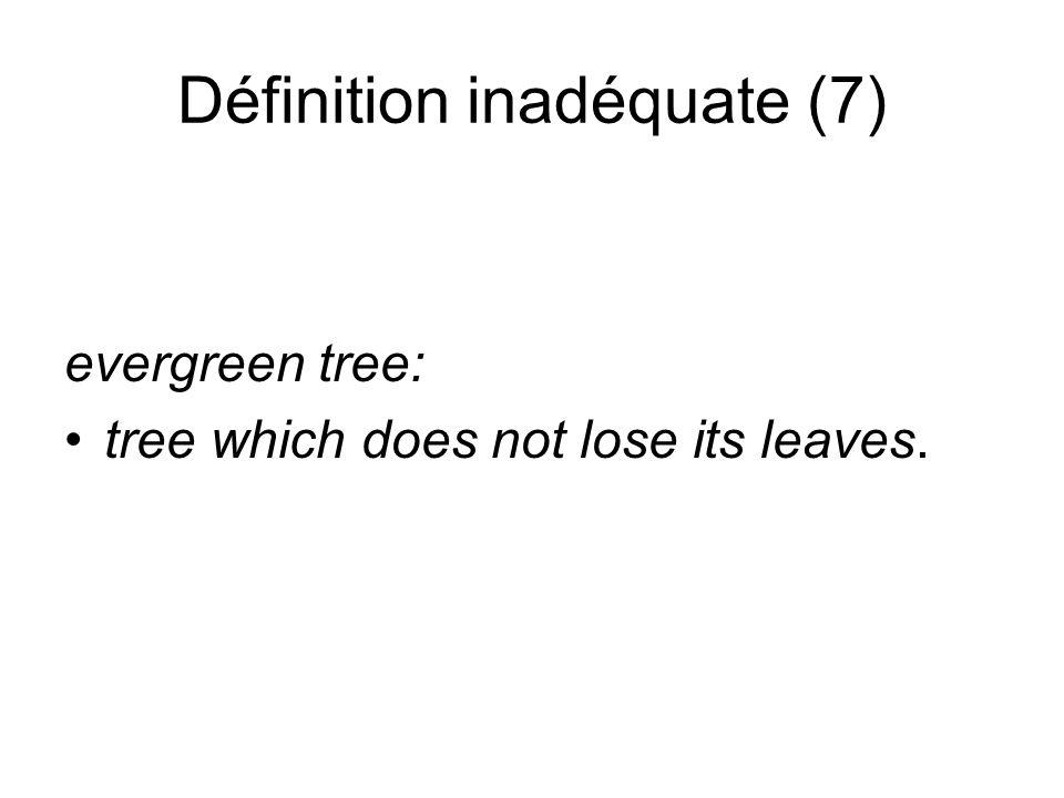 Définition inadéquate (7) evergreen tree: tree which does not lose its leaves.