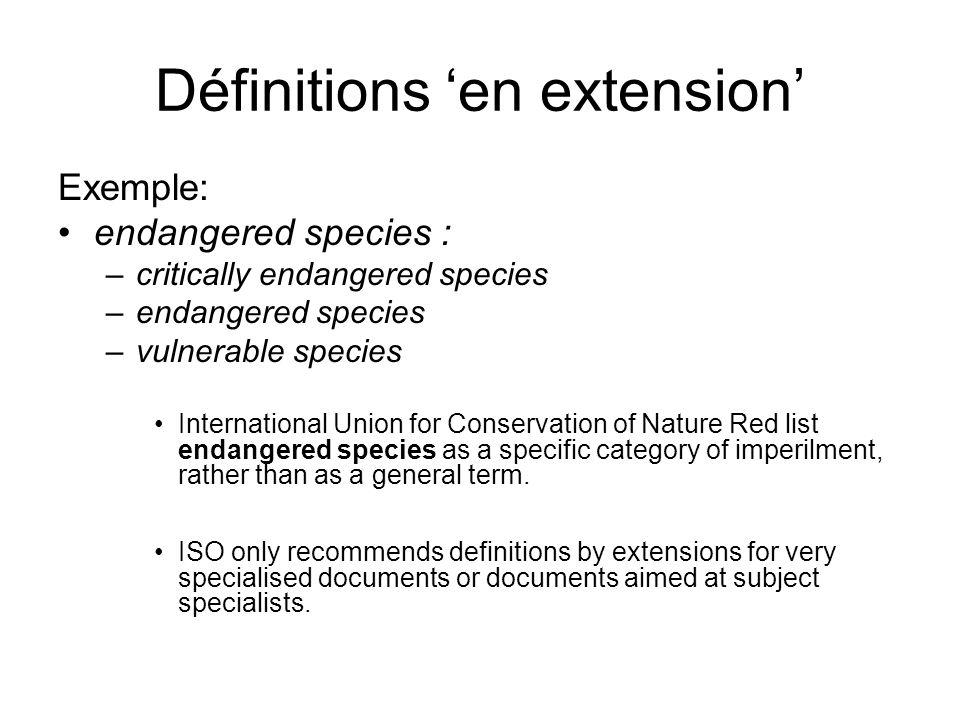 Définitions en extension Exemple: endangered species : –critically endangered species –endangered species –vulnerable species International Union for Conservation of Nature Red list endangered species as a specific category of imperilment, rather than as a general term.