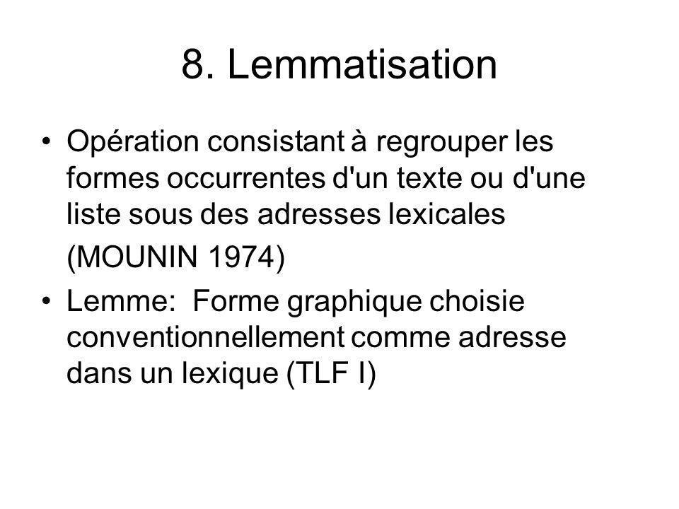 8. Lemmatisation Opération consistant à regrouper les formes occurrentes d'un texte ou d'une liste sous des adresses lexicales (MOUNIN 1974) Lemme: Fo