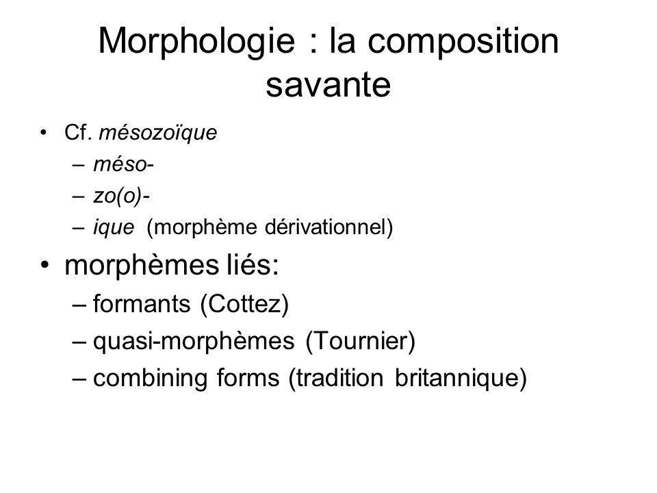 Morphologie : la composition savante Cf. mésozoïque –méso- –zo(o)- –ique (morphème dérivationnel) morphèmes liés: –formants (Cottez) –quasi-morphèmes