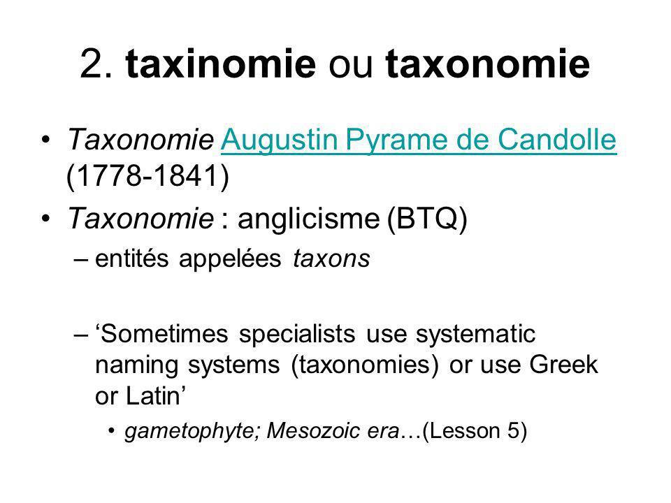 2. taxinomie ou taxonomie Taxonomie Augustin Pyrame de Candolle (1778-1841)Augustin Pyrame de Candolle Taxonomie : anglicisme (BTQ) –entités appelées