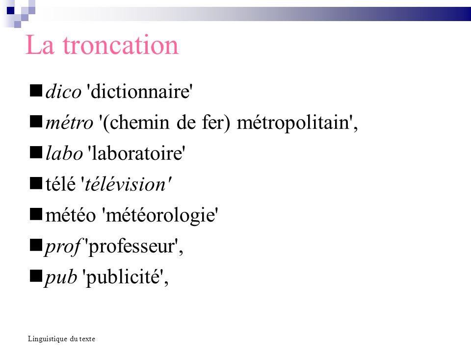 La troncation dico dictionnaire métro (chemin de fer) métropolitain , labo laboratoire télé télévision météo météorologie prof professeur , pub publicité , Linguistique du texte