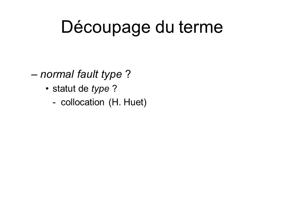 Découpage du terme –normal fault type ? statut de type ? - collocation (H. Huet)