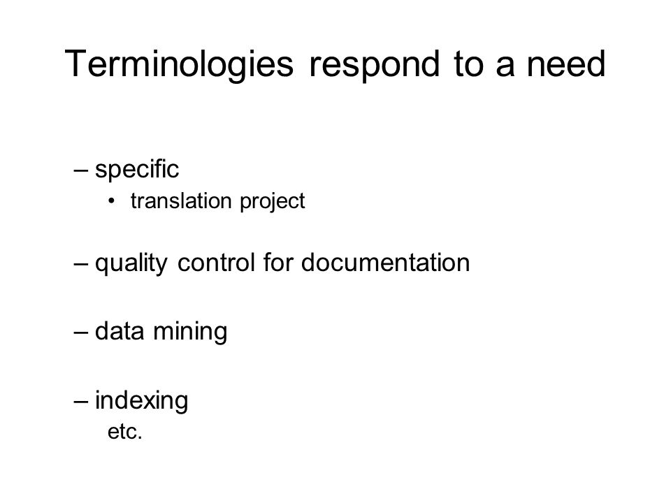 Terminologies respond to a need –specific translation project –quality control for documentation –data mining –indexing etc.