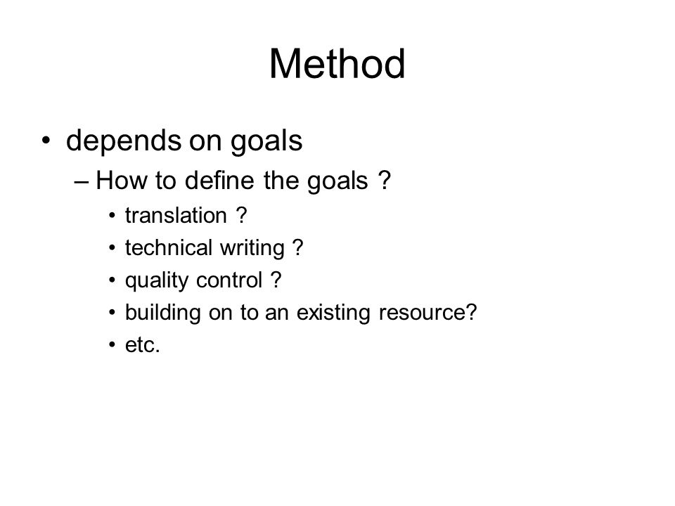 Method depends on goals –How to define the goals ? translation ? technical writing ? quality control ? building on to an existing resource? etc.