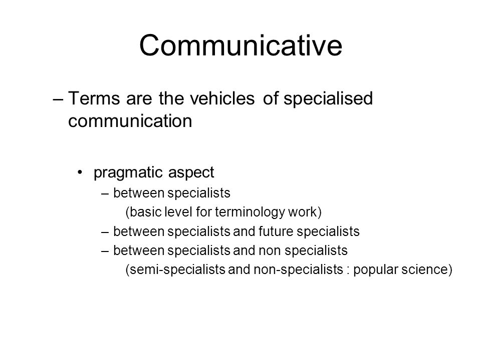 Communicative –Terms are the vehicles of specialised communication pragmatic aspect –between specialists (basic level for terminology work) –between s