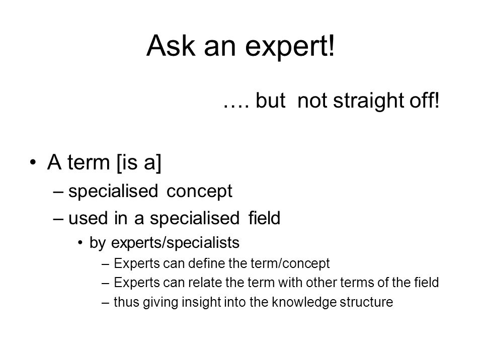 Ask an expert! …. but not straight off! A term [is a] –specialised concept –used in a specialised field by experts/specialists –Experts can define the