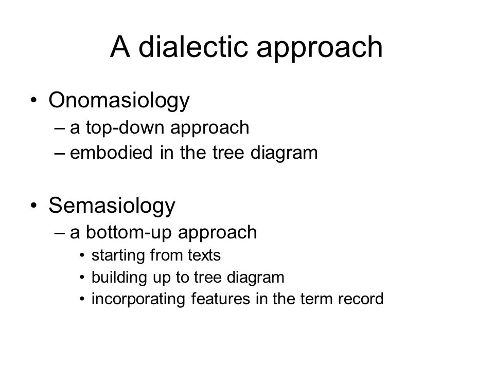 A dialectic approach Onomasiology –a top-down approach –embodied in the tree diagram Semasiology –a bottom-up approach starting from texts building up to tree diagram incorporating features in the term record
