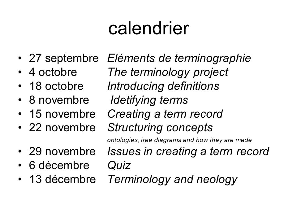 calendrier 27 septembre Eléments de terminographie 4 octobre The terminology project 18 octobre Introducing definitions 8 novembre Idetifying terms 15 novembre Creating a term record 22 novembre Structuring concepts ontologies, tree diagrams and how they are made 29 novembre Issues in creating a term record 6 décembre Quiz 13 décembre Terminology and neology