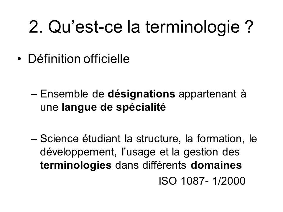2. Quest-ce la terminologie ? Définition officielle –Ensemble de désignations appartenant à une langue de spécialité –Science étudiant la structure, l
