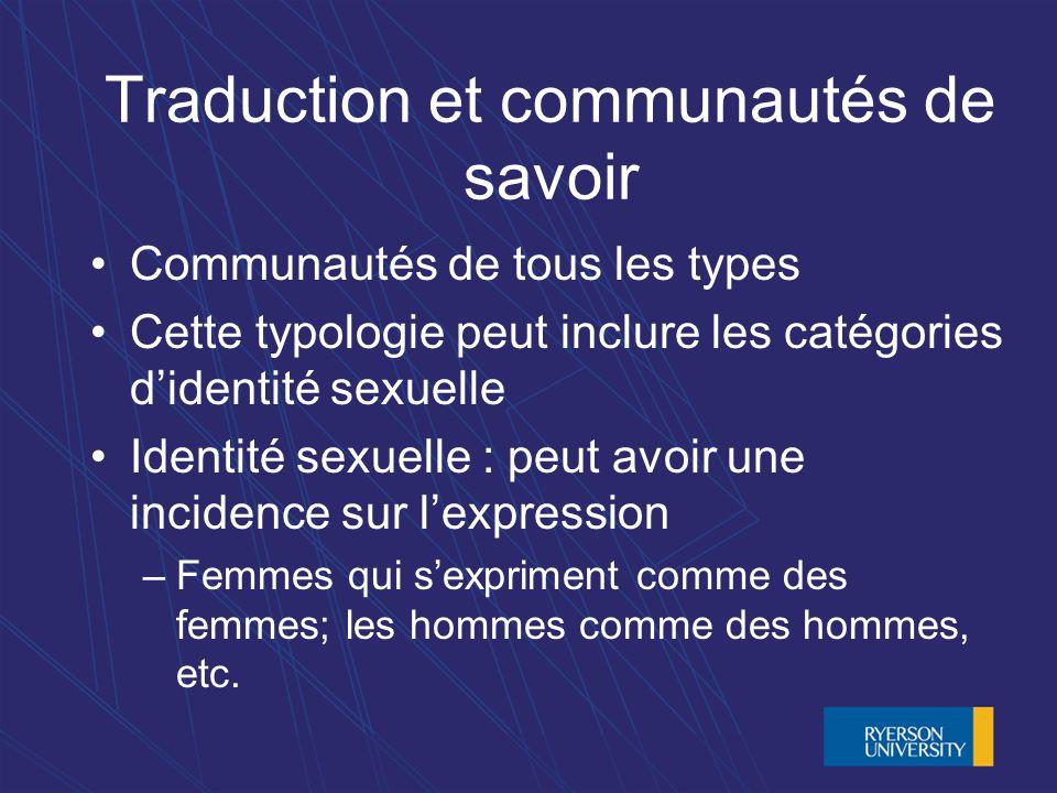 Traduction et communautés de savoir Communautés de tous les types Cette typologie peut inclure les catégories didentité sexuelle Identité sexuelle : peut avoir une incidence sur lexpression –Femmes qui sexpriment comme des femmes; les hommes comme des hommes, etc.