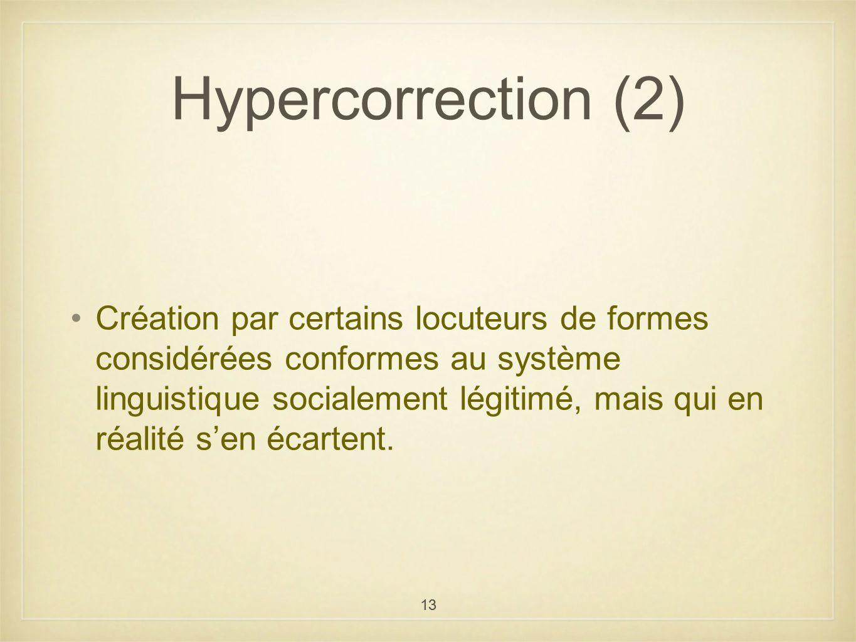 13 Hypercorrection (2) Création par certains locuteurs de formes considérées conformes au système linguistique socialement légitimé, mais qui en réali