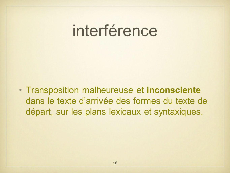 16 Transposition malheureuse et inconsciente dans le texte darrivée des formes du texte de départ, sur les plans lexicaux et syntaxiques. interférence