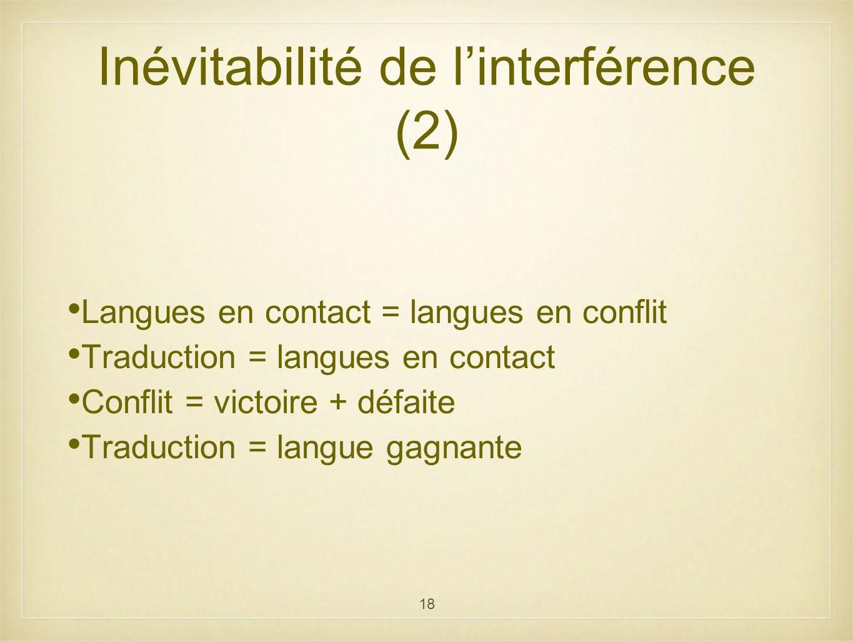18 Inévitabilité de linterférence (2) Langues en contact = langues en conflit Traduction = langues en contact Conflit = victoire + défaite Traduction