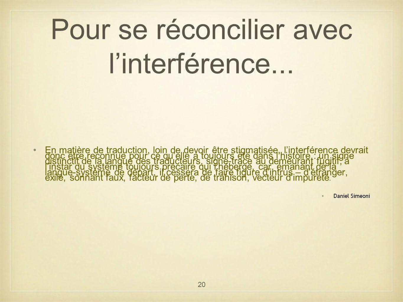 20 Pour se réconcilier avec linterférence... En matière de traduction, loin de devoir être stigmatisée, linterférence devrait donc être reconnue pour