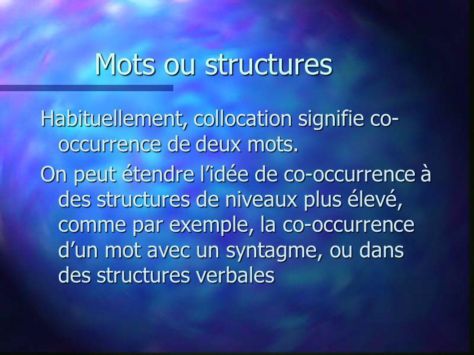 Mots ou structures Habituellement, collocation signifie co- occurrence de deux mots. On peut étendre lidée de co-occurrence à des structures de niveau