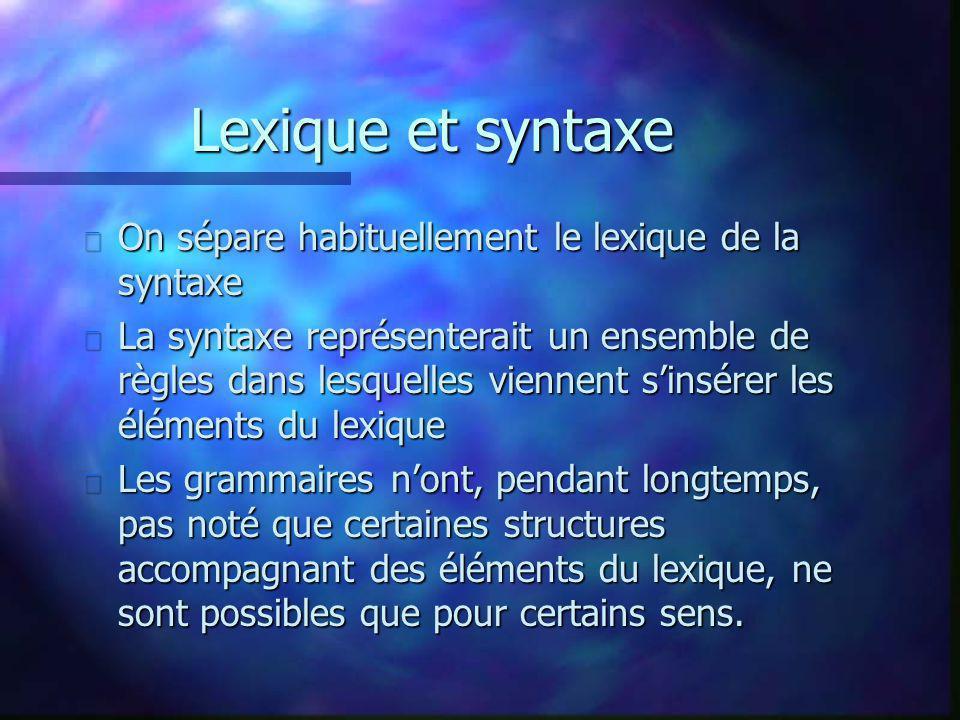 Lexique et syntaxe n On sépare habituellement le lexique de la syntaxe n La syntaxe représenterait un ensemble de règles dans lesquelles viennent sinsérer les éléments du lexique n Les grammaires nont, pendant longtemps, pas noté que certaines structures accompagnant des éléments du lexique, ne sont possibles que pour certains sens.