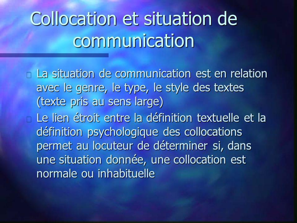 Collocation et situation de communication n La situation de communication est en relation avec le genre, le type, le style des textes (texte pris au sens large) n Le lien étroit entre la définition textuelle et la définition psychologique des collocations permet au locuteur de déterminer si, dans une situation donnée, une collocation est normale ou inhabituelle