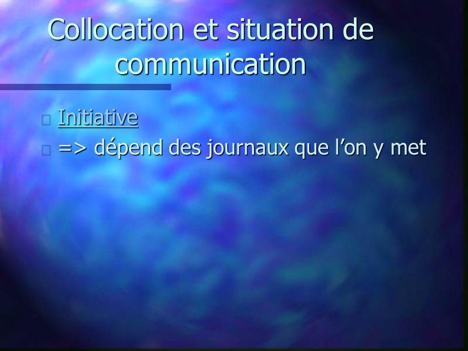 Collocation et situation de communication n Initiative Initiative n => dépend des journaux que lon y met