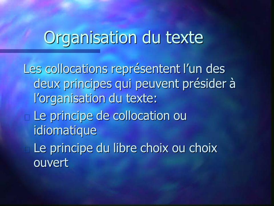 Organisation du texte Les collocations représentent lun des deux principes qui peuvent présider à lorganisation du texte: n Le principe de collocation ou idiomatique n Le principe du libre choix ou choix ouvert