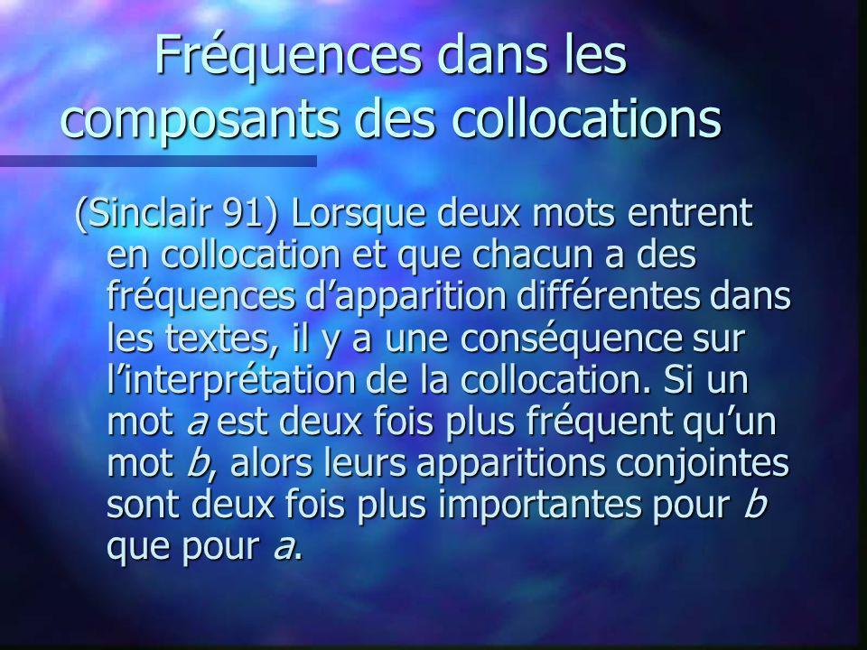 Fréquences dans les composants des collocations (Sinclair 91) Lorsque deux mots entrent en collocation et que chacun a des fréquences dapparition différentes dans les textes, il y a une conséquence sur linterprétation de la collocation.