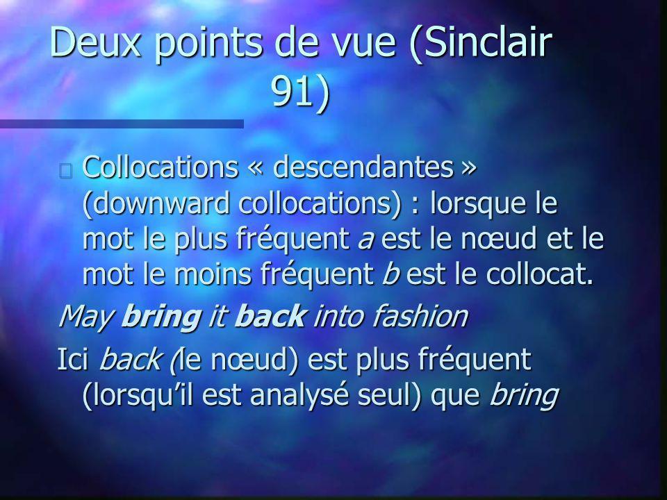 Deux points de vue (Sinclair 91) n Collocations « descendantes » (downward collocations) : lorsque le mot le plus fréquent a est le nœud et le mot le moins fréquent b est le collocat.