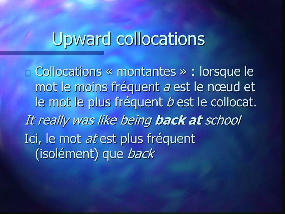 Upward collocations n Collocations « montantes » : lorsque le mot le moins fréquent a est le nœud et le mot le plus fréquent b est le collocat. It rea