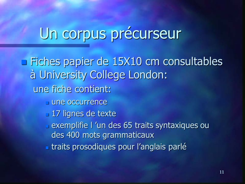 11 Un corpus précurseur n Fiches papier de 15X10 cm consultables à University College London: une fiche contient: n une occurrence n 17 lignes de text