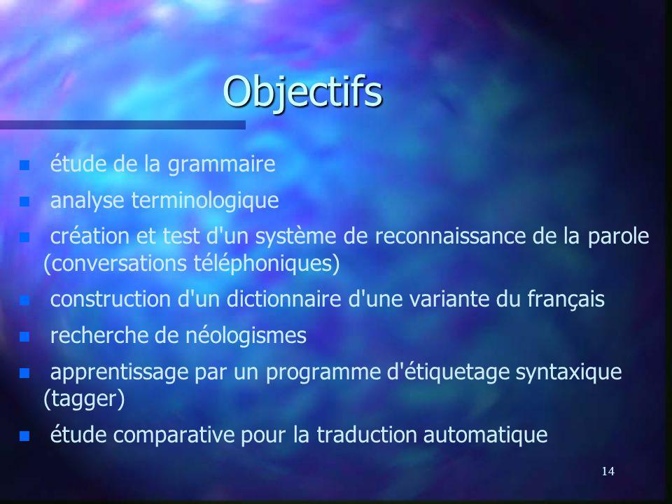 14 Objectifs n n étude de la grammaire n n analyse terminologique n n création et test d'un système de reconnaissance de la parole (conversations télé
