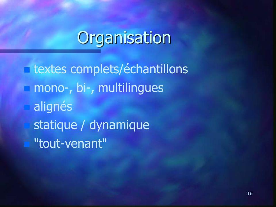 16 Organisation n n textes complets/échantillons n n mono-, bi-, multilingues n n alignés n n statique / dynamique n n tout-venant
