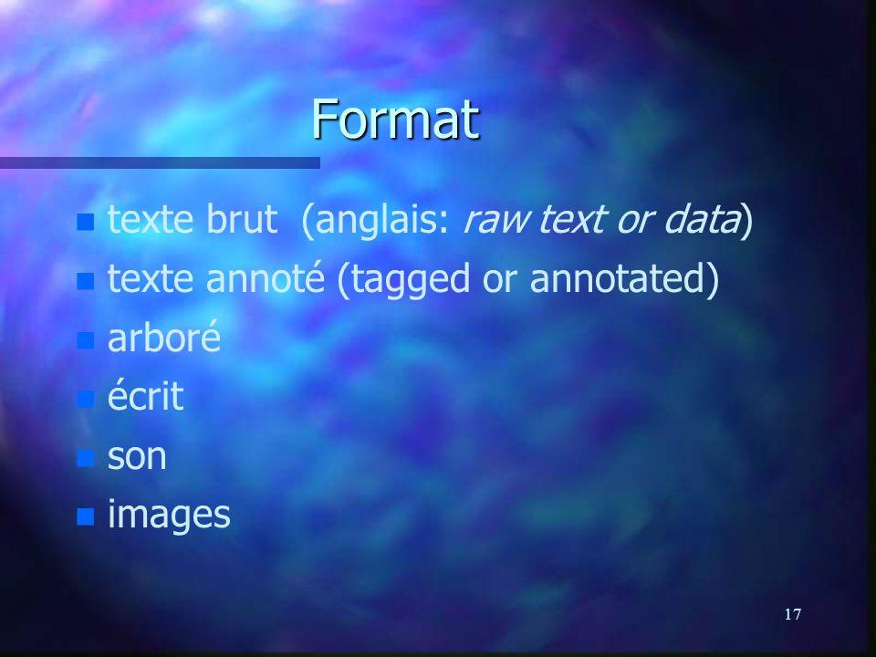 17 Format n n texte brut (anglais: raw text or data) n n texte annoté (tagged or annotated) n n arboré n n écrit n n son n n images