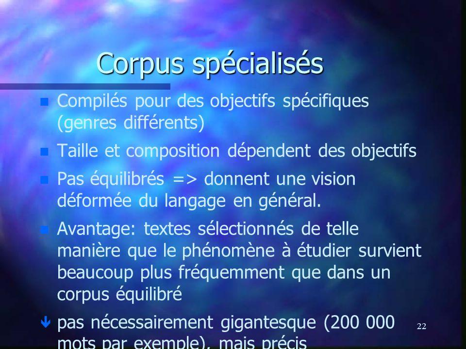 22 Corpus spécialisés n n Compilés pour des objectifs spécifiques (genres différents) n n Taille et composition dépendent des objectifs n n Pas équilibrés => donnent une vision déformée du langage en général.