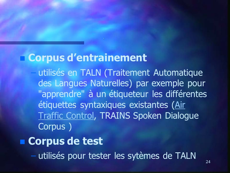 24. n n Corpus dentrainement – –utilisés en TALN (Traitement Automatique des Langues Naturelles) par exemple pour