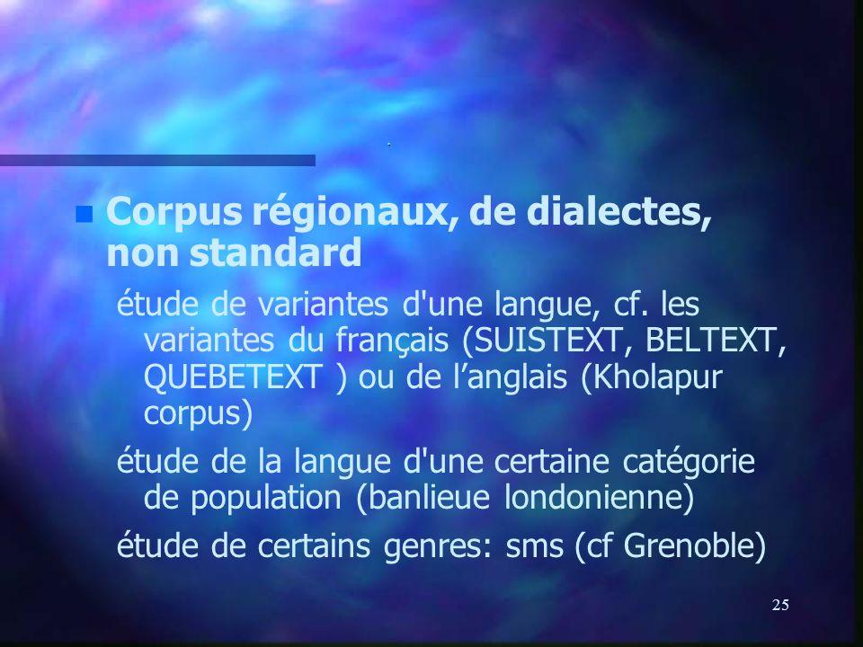 25. n n Corpus régionaux, de dialectes, non standard étude de variantes d'une langue, cf. les variantes du français (SUISTEXT, BELTEXT, QUEBETEXT ) ou