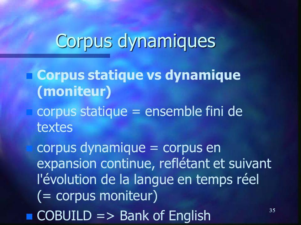35 Corpus dynamiques n n Corpus statique vs dynamique (moniteur) n n corpus statique = ensemble fini de textes n n corpus dynamique = corpus en expansion continue, reflétant et suivant l évolution de la langue en temps réel (= corpus moniteur) n n COBUILD => Bank of English