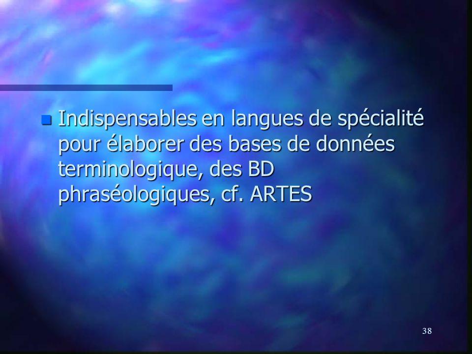 38 n Indispensables en langues de spécialité pour élaborer des bases de données terminologique, des BD phraséologiques, cf.