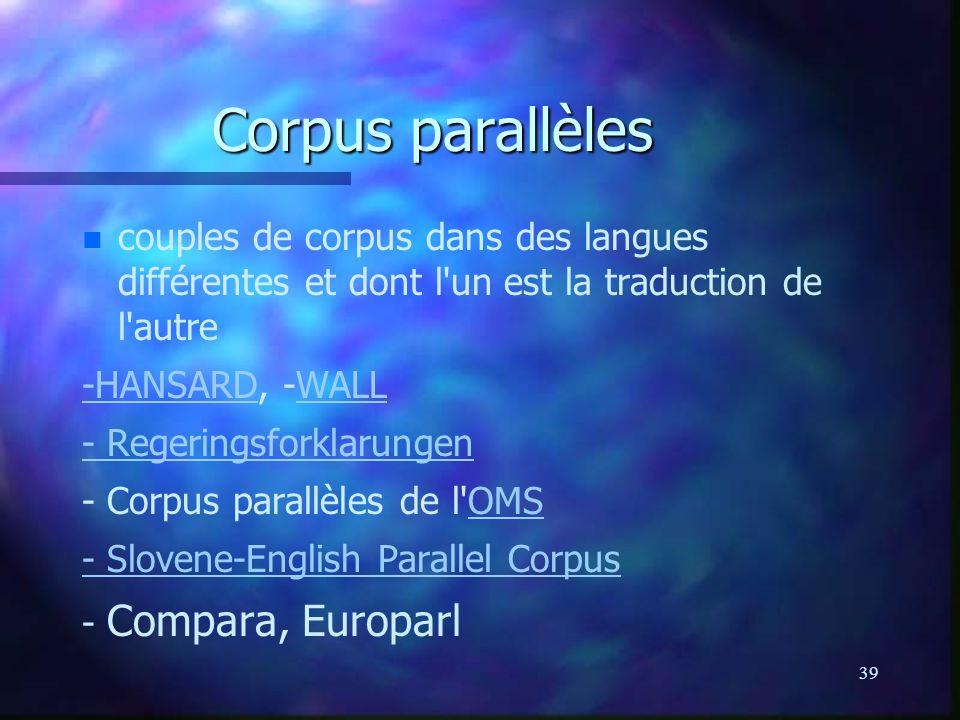 39 Corpus parallèles n n couples de corpus dans des langues différentes et dont l un est la traduction de l autre -HANSARD-HANSARD, -WALLWALL - Regeringsforklarungen - Corpus parallèles de l OMSOMS - Slovene-English Parallel Corpus - Compara, Europarl