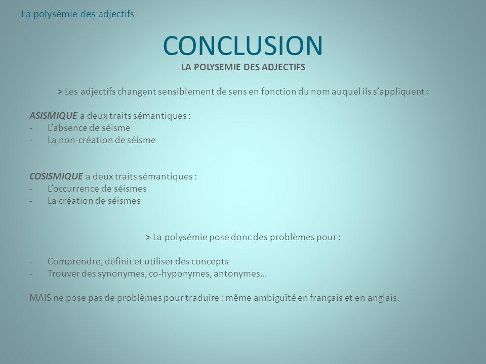 CONCLUSION LA POLYSEMIE DES ADJECTIFS > Les adjectifs changent sensiblement de sens en fonction du nom auquel ils sappliquent : ASISMIQUE a deux trait