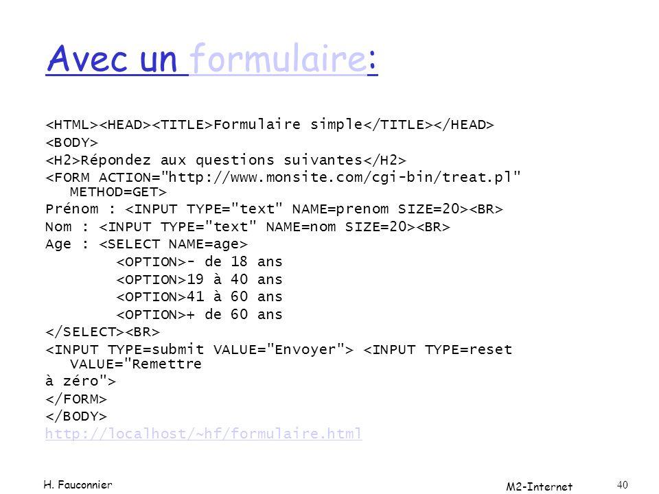M2-Internet 40 Avec un formulaire:formulaire Formulaire simple Répondez aux questions suivantes Prénom : Nom : Age : - de 18 ans 19 à 40 ans 41 à 60 ans + de 60 ans <INPUT TYPE=reset VALUE= Remettre à zéro > http://localhost/~hf/formulaire.html H.