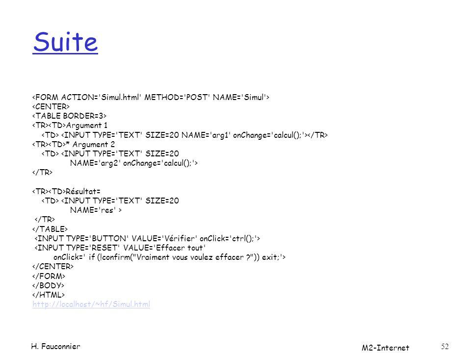 M2-Internet 52 Suite Argument 1 * Argument 2 <INPUT TYPE= TEXT SIZE=20 NAME= arg2 onChange= calcul(); > Résultat= <INPUT TYPE= TEXT SIZE=20 NAME= res > <INPUT TYPE= RESET VALUE= Effacer tout onClick= if (!confirm( Vraiment vous voulez effacer ? )) exit; > http://localhost/~hf/Simul.html H.