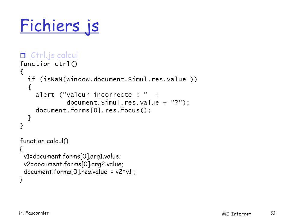 M2-Internet 53 Fichiers js r Ctrl.js calcul Ctrl.jscalcul function ctrl() { if (isNaN(window.document.Simul.res.value )) { alert ( Valeur incorrecte : + document.Simul.res.value + ? ); document.forms[0].res.focus(); } function calcul() { v1=document.forms[0].arg1.value; v2=document.forms[0].arg2.value; document.forms[0].res.value = v2*v1 ; } H.