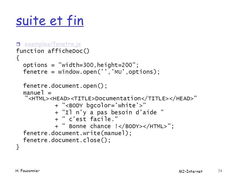 M2-Internet 54 suite et fin r exemples/fenetre.js exemples/fenetre.js function afficheDoc() { options = width=300,height=200 ; fenetre = window.open( , MU ,options); fenetre.document.open(); manuel = Documentation + + Il n y a pas besoin d aide + c est facile. + Bonne chance .
