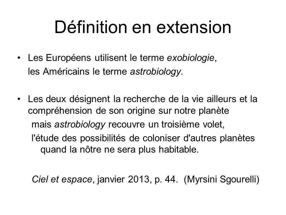 Définition en extension Les Européens utilisent le terme exobiologie, les Américains le terme astrobiology. Les deux désignent la recherche de la vie
