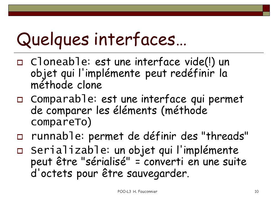 POO-L3 H. Fauconnier10 Quelques interfaces… Cloneable : est une interface vide(!) un objet qui l'implémente peut redéfinir la méthode clone Comparable