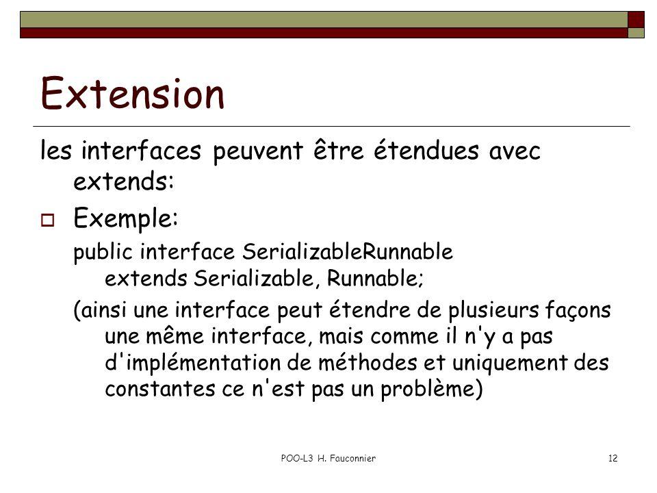 POO-L3 H. Fauconnier12 Extension les interfaces peuvent être étendues avec extends: Exemple: public interface SerializableRunnable extends Serializabl